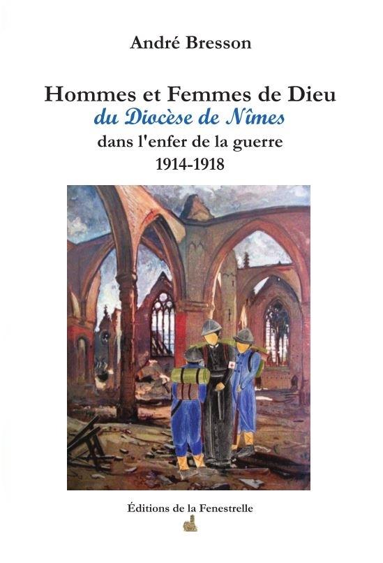 Hommes et Femmes de Dieu du Diocèse de Nîmes, dans l'enfer de la guerre 1914-1918